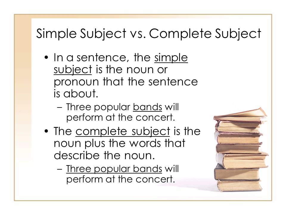 Simple Subject vs. Complete Subject In a sentence, the simple subject is the noun or pronoun that the sentence is about. –Three popular bands will per