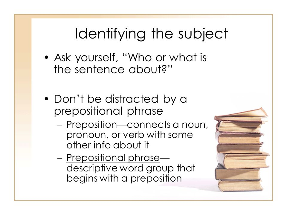 Identifying the subject Ask yourself, Who or what is the sentence about? Dont be distracted by a prepositional phrase –Prepositionconnects a noun, pro