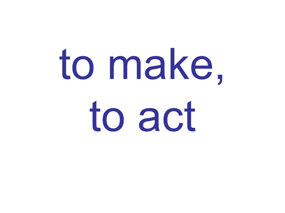 to make, to act