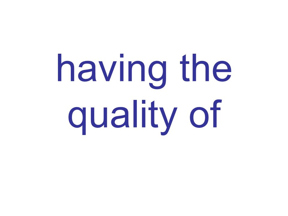 having the quality of