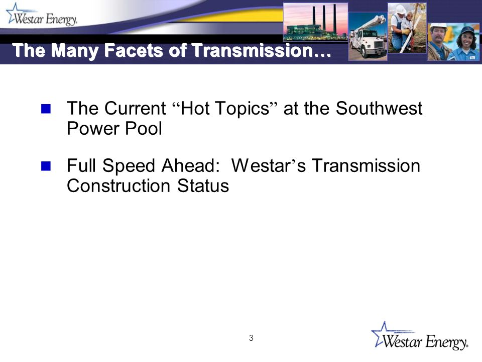 3 The Many Facets of Transmission… The Current Hot Topics at the Southwest Power Pool Full Speed Ahead: Westar s Transmission Construction Status The Current Hot Topics at the Southwest Power Pool Full Speed Ahead: Westar s Transmission Construction Status