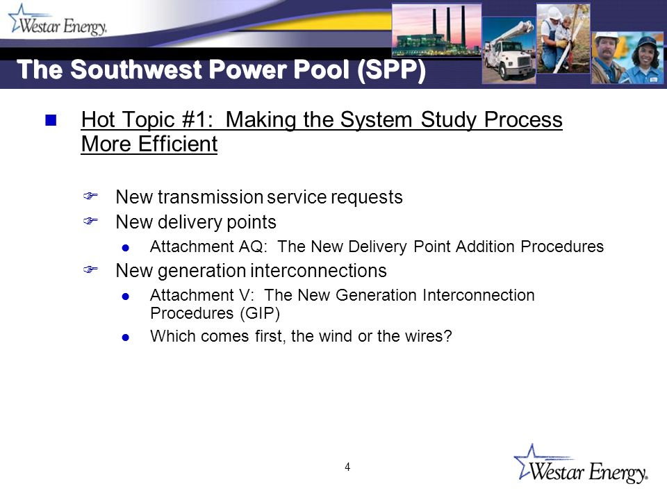 4 The Southwest Power Pool (SPP) Hot Topic #1: Making the System Study Process More Efficient F New transmission service requests F New delivery points l Attachment AQ: The New Delivery Point Addition Procedures F New generation interconnections l Attachment V: The New Generation Interconnection Procedures (GIP) l Which comes first, the wind or the wires.