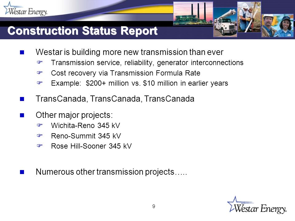 9 Construction Status Report Westar is building more new transmission than ever F Transmission service, reliability, generator interconnections F Cost recovery via Transmission Formula Rate F Example: $200+ million vs.