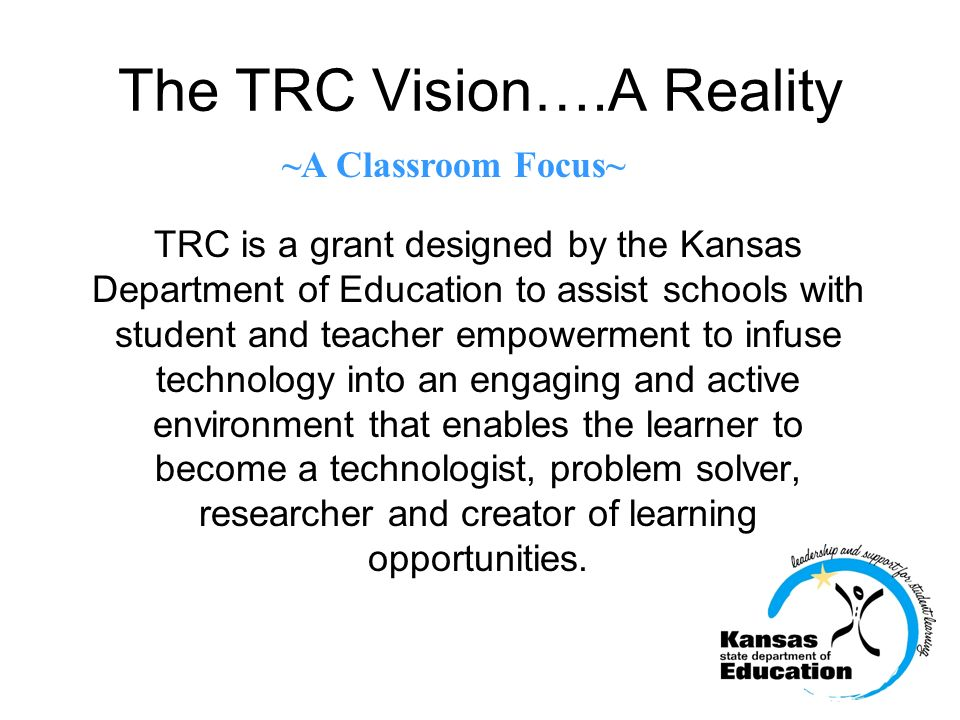 The TRC Vision….A Reality TRC is a grant designed by the Kansas Department of Education to assist schools with student and teacher empowerment to infu