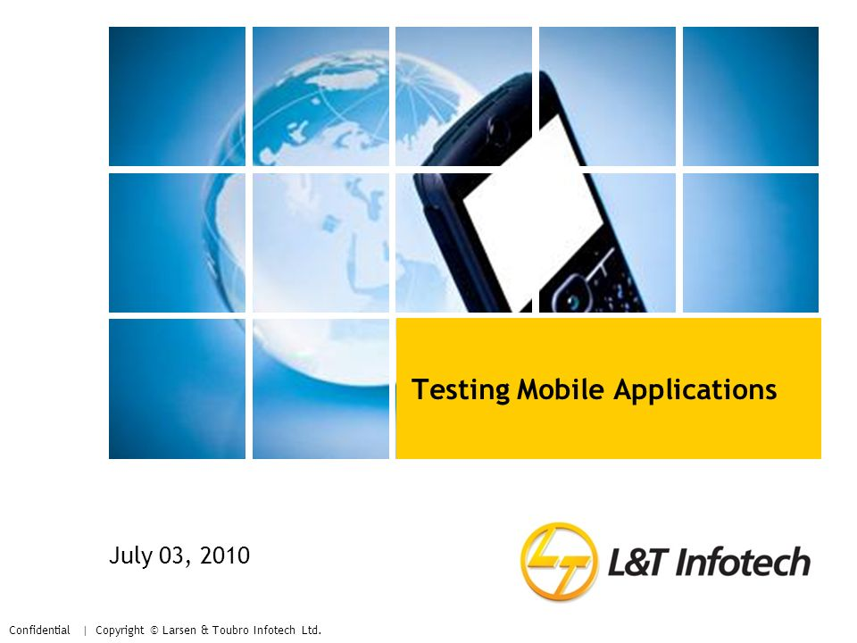 Confidential | Copyright © Larsen & Toubro Infotech Ltd. Testing Mobile Applications July 03, 2010
