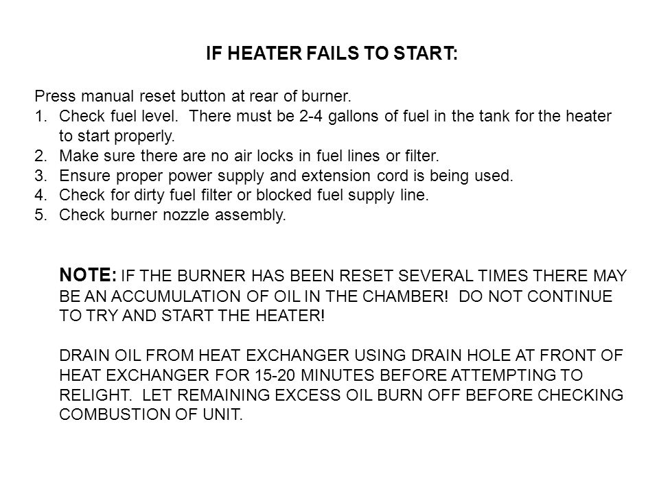 IF HEATER FAILS TO START: Press manual reset button at rear of burner. 1.Check fuel level. There must be 2-4 gallons of fuel in the tank for the heate