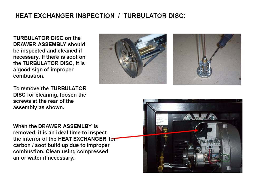 HEAT EXCHANGER INSPECTION / TURBULATOR DISC: When the DRAWER ASSEMLBY is removed, it is an ideal time to inspect the interior of the HEAT EXCHANGER fo