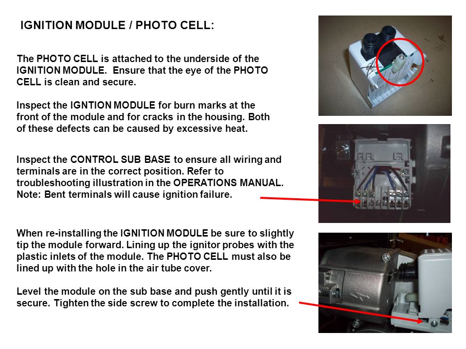 IGNITION MODULE / PHOTO CELL: The PHOTO CELL is attached to the underside of the IGNITION MODULE. Ensure that the eye of the PHOTO CELL is clean and s