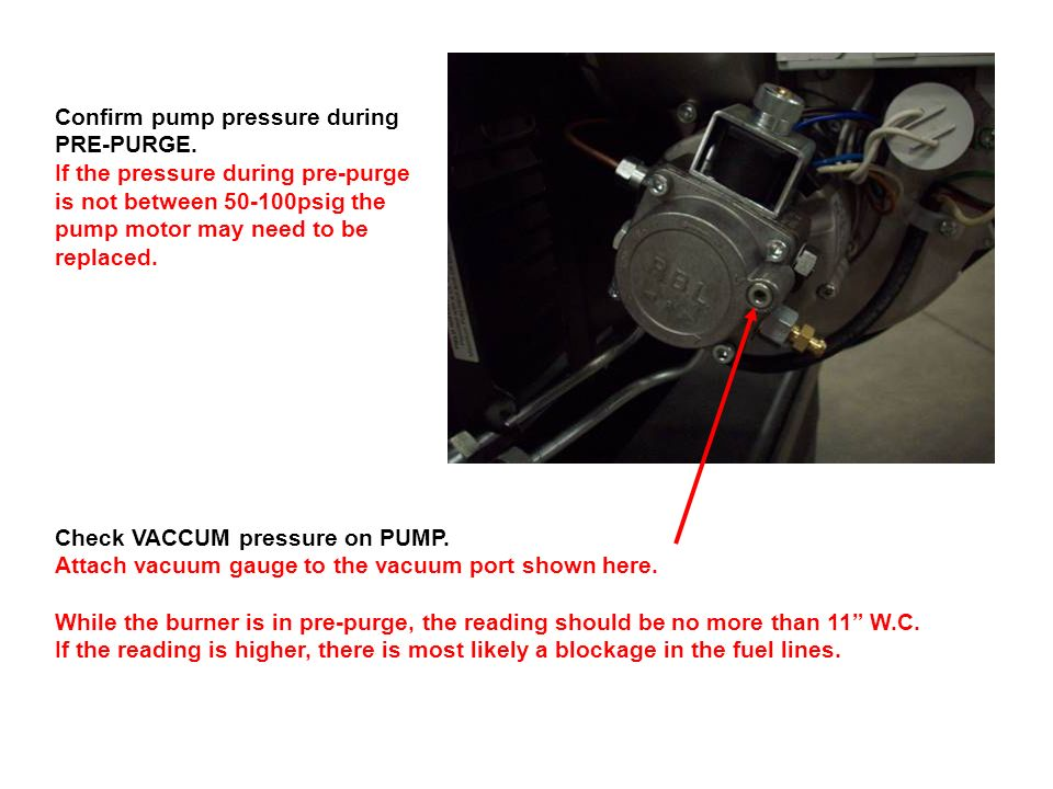 Confirm pump pressure during PRE-PURGE. If the pressure during pre-purge is not between 50-100psig the pump motor may need to be replaced. Check VACCU