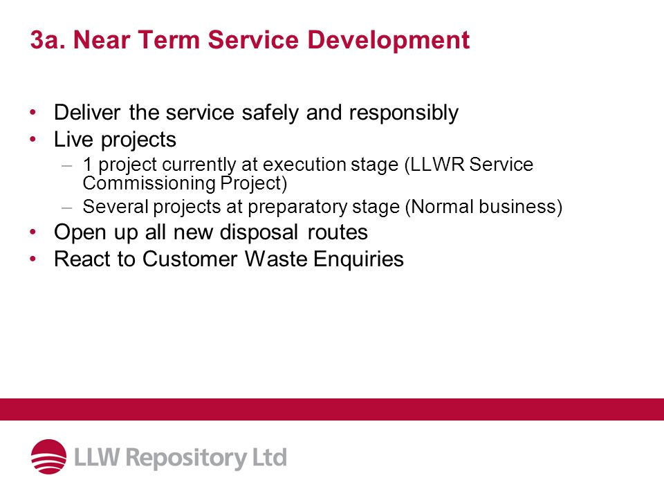 3a. Near Term Service Development Deliver the service safely and responsibly Live projects –1 project currently at execution stage (LLWR Service Commi