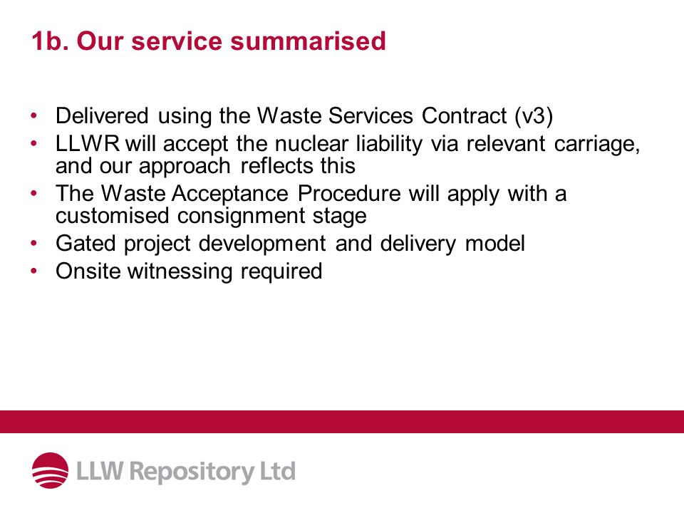 1b. Our service summarised Delivered using the Waste Services Contract (v3) LLWR will accept the nuclear liability via relevant carriage, and our appr