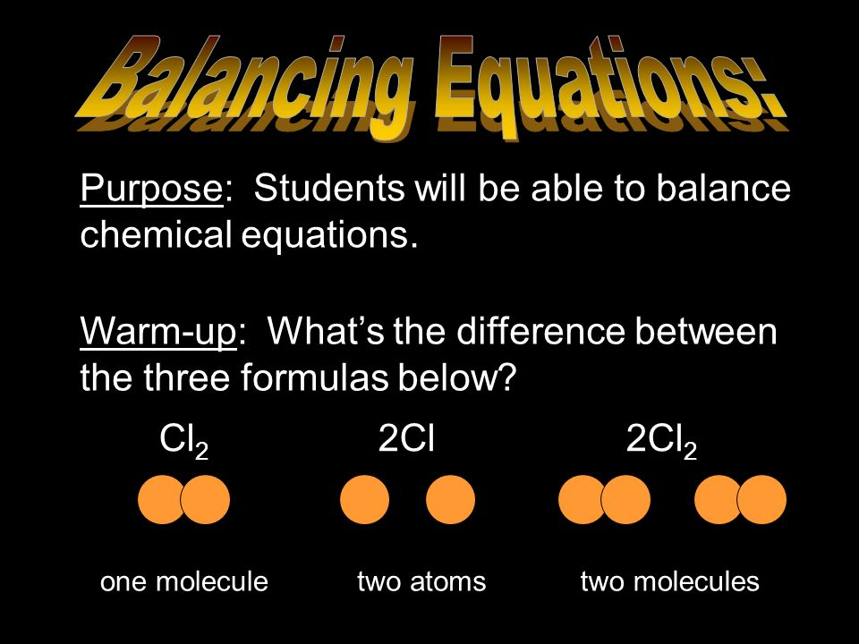 Cl 2 2Cl 2Cl 2 Purpose: Students will be able to balance chemical equations. Warm-up: Whats the difference between the three formulas below? one molec
