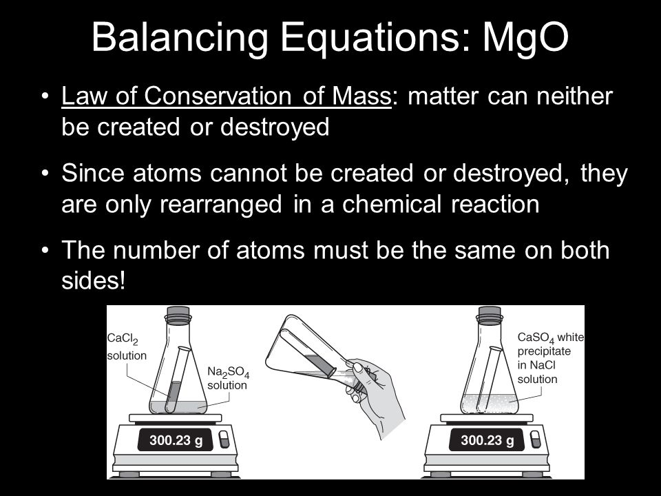 Balancing Equations: MgO Law of Conservation of Mass: matter can neither be created or destroyed Since atoms cannot be created or destroyed, they are