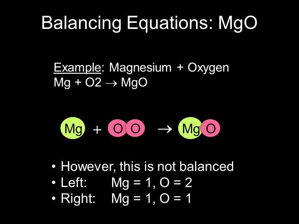 Example: Magnesium + Oxygen Mg + O2 MgO However, this is not balanced Left: Mg = 1, O = 2 Right: Mg = 1, O = 1 O MgO + MgO Balancing Equations: MgO