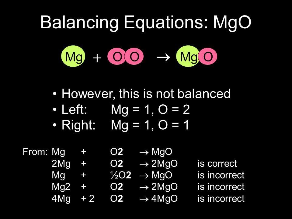 However, this is not balanced Left: Mg = 1, O = 2 Right: Mg = 1, O = 1 O MgO + MgO Balancing Equations: MgO From: Mg + O2 MgO 2Mg + O2 2MgO is correct