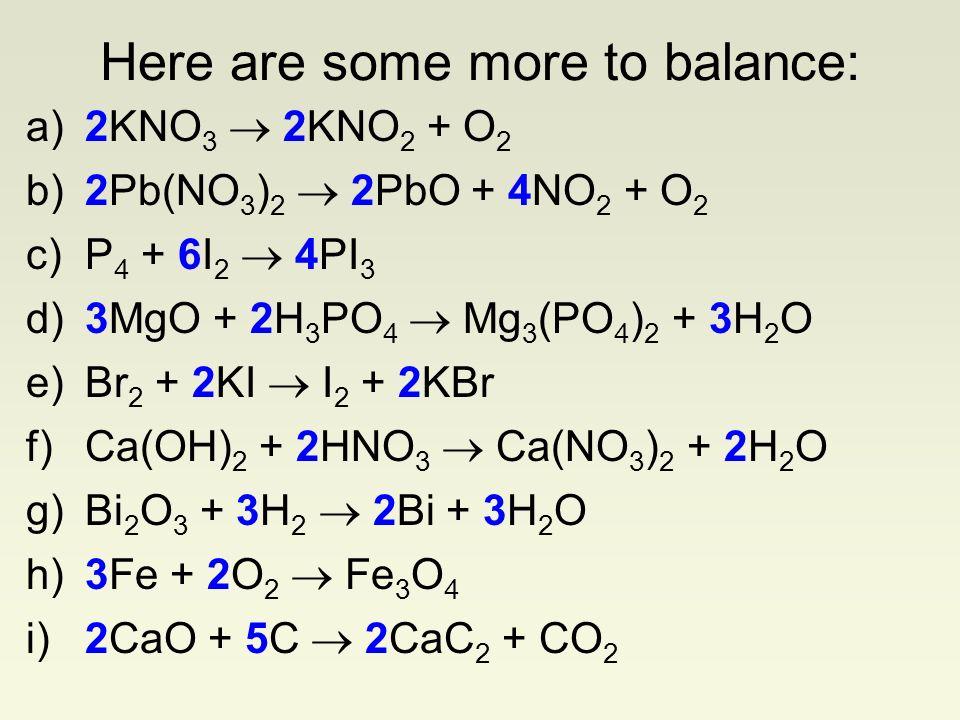 a)2KNO 3 2KNO 2 + O 2 b)2Pb(NO 3 ) 2 2PbO + 4NO 2 + O 2 c)P 4 + 6I 2 4PI 3 d)3MgO + 2H 3 PO 4 Mg 3 (PO 4 ) 2 + 3H 2 O e)Br 2 + 2KI I 2 + 2KBr f)Ca(OH)