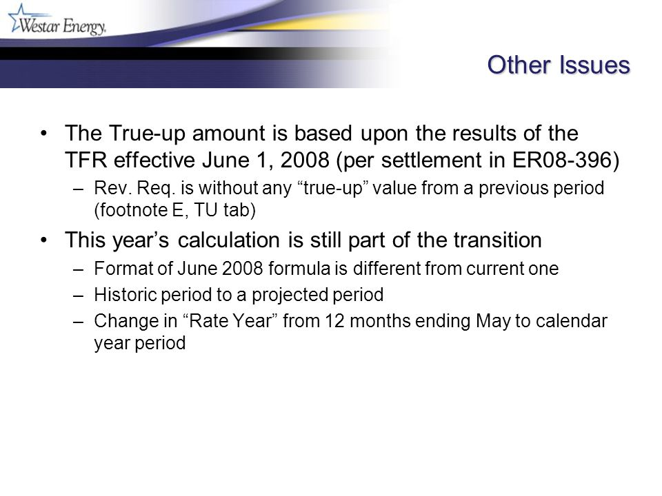 Other Issues The True-up amount is based upon the results of the TFR effective June 1, 2008 (per settlement in ER08-396) –Rev.