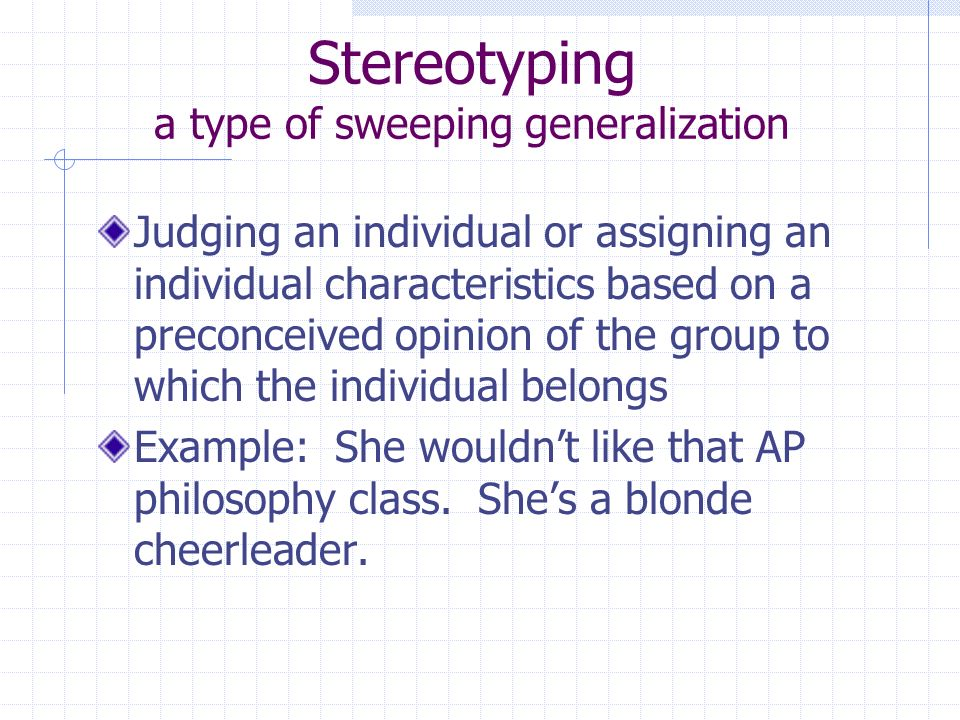 Stereotyping a type of sweeping generalization Judging an individual or assigning an individual characteristics based on a preconceived opinion of the group to which the individual belongs Example: She wouldnt like that AP philosophy class.