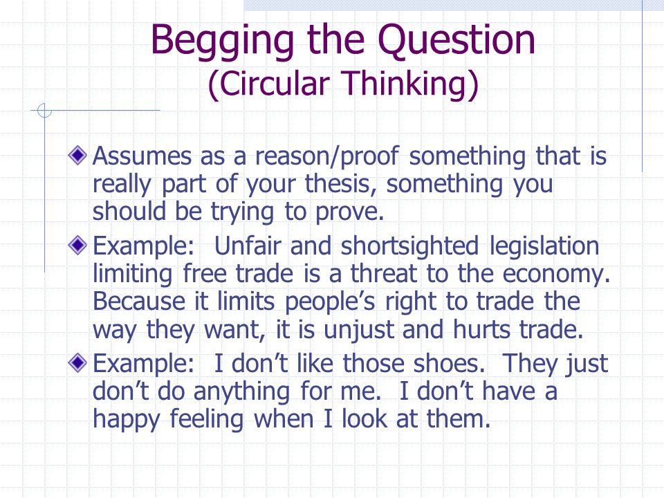 Begging the Question (Circular Thinking) Assumes as a reason/proof something that is really part of your thesis, something you should be trying to prove.
