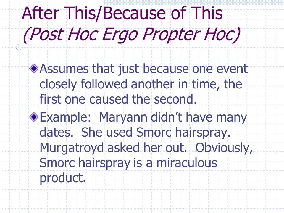 After This/Because of This (Post Hoc Ergo Propter Hoc) Assumes that just because one event closely followed another in time, the first one caused the second.