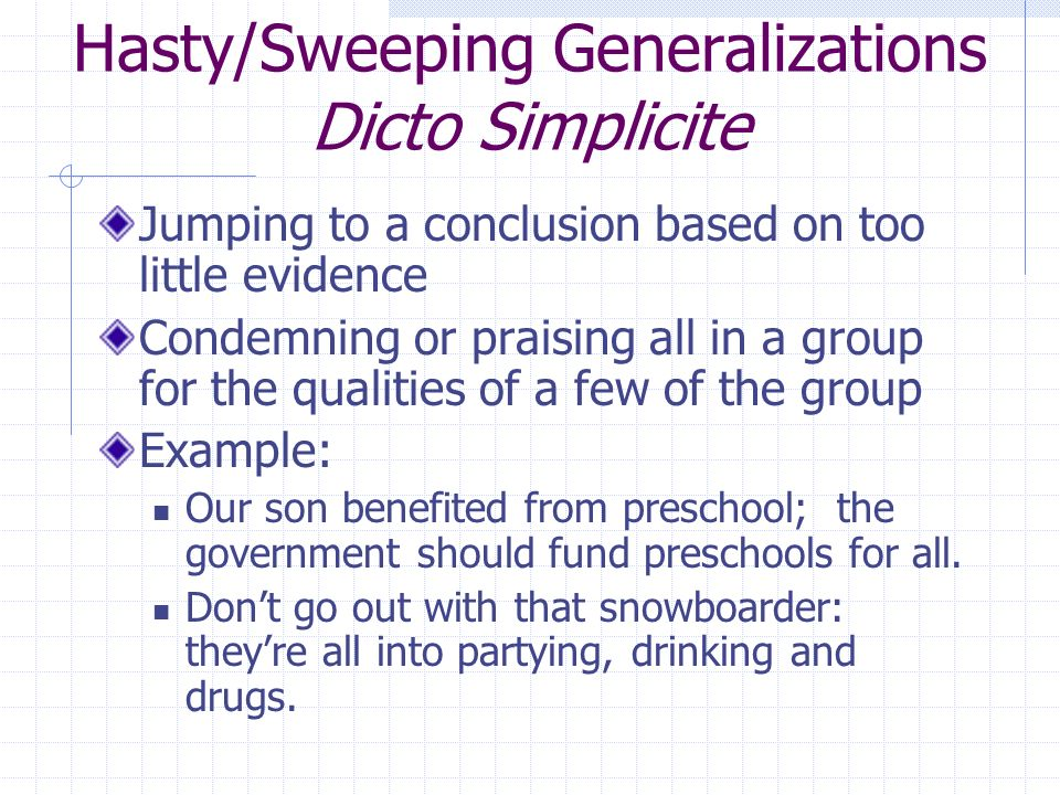 Hasty/Sweeping Generalizations Dicto Simplicite Jumping to a conclusion based on too little evidence Condemning or praising all in a group for the qualities of a few of the group Example: Our son benefited from preschool; the government should fund preschools for all.