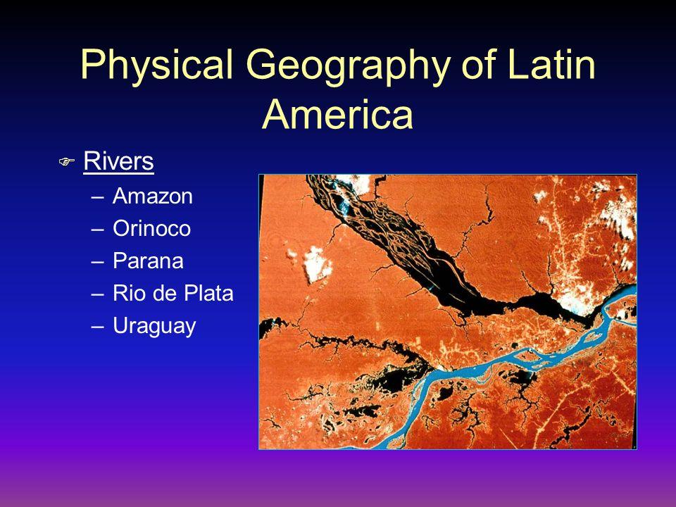 Physical Geography of Latin America F Rivers –Amazon –Orinoco –Parana –Rio de Plata –Uraguay