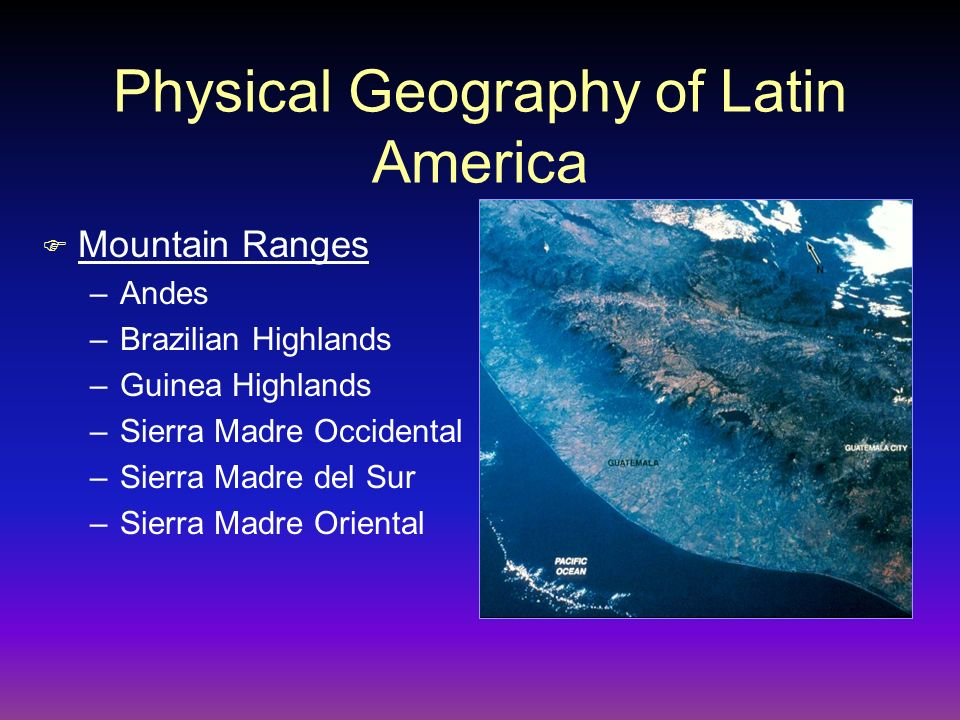 Physical Geography of Latin America F Mountain Ranges –Andes –Brazilian Highlands –Guinea Highlands –Sierra Madre Occidental –Sierra Madre del Sur –Si
