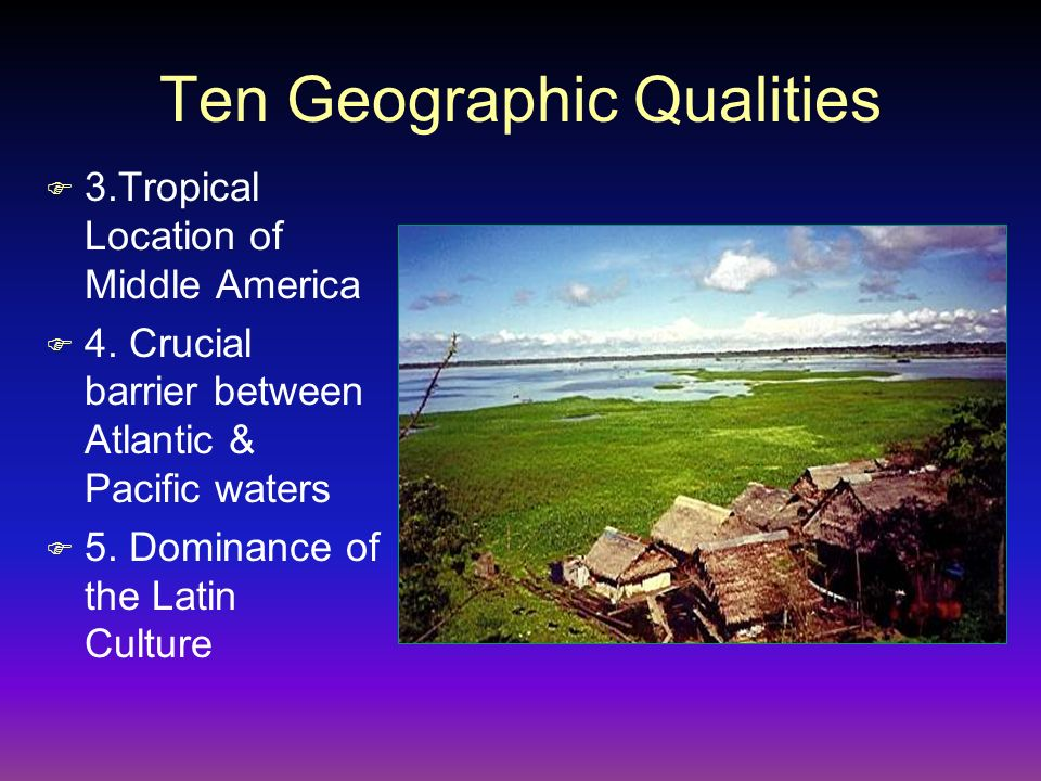 Ten Geographic Qualities F 3.Tropical Location of Middle America F 4. Crucial barrier between Atlantic & Pacific waters F 5. Dominance of the Latin Cu