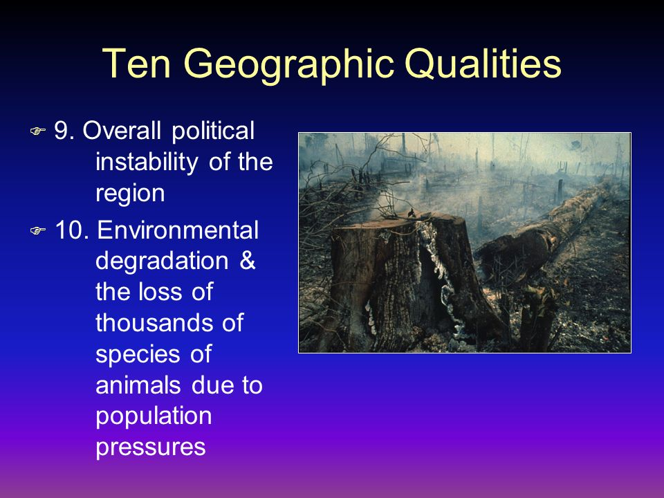 Ten Geographic Qualities F 9. Overall political instability of the region F 10. Environmental degradation & the loss of thousands of species of animal