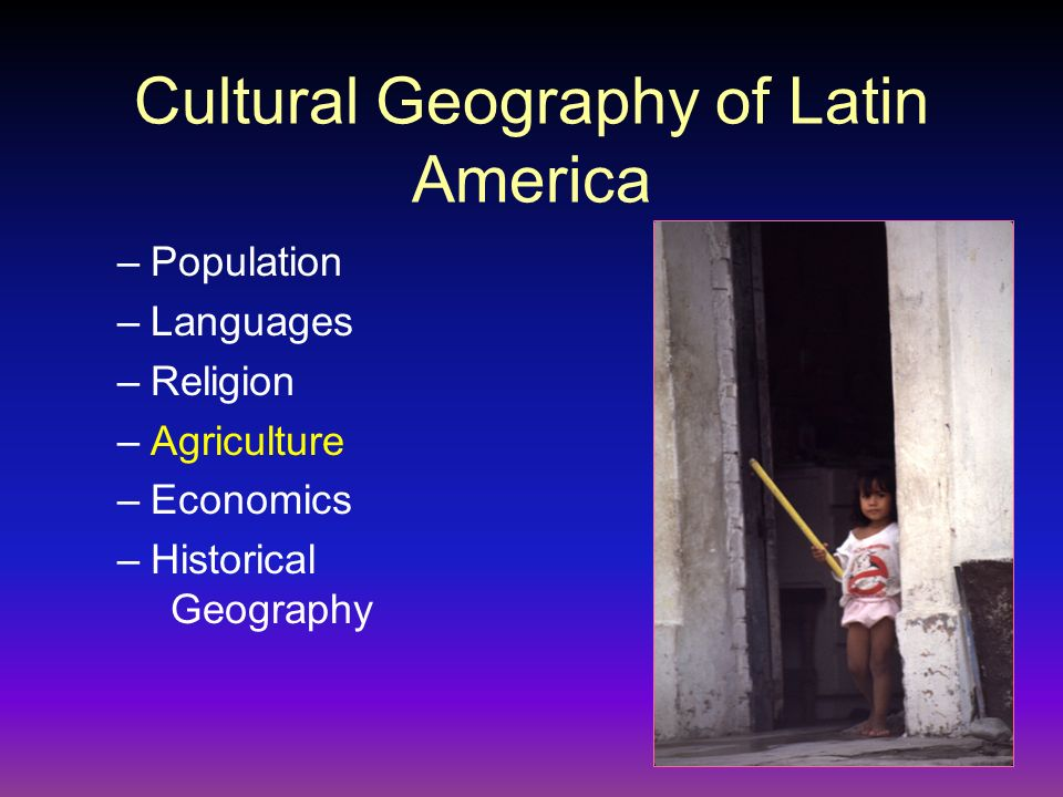Cultural Geography of Latin America –Population –Languages –Religion –Agriculture –Economics –Historical Geography
