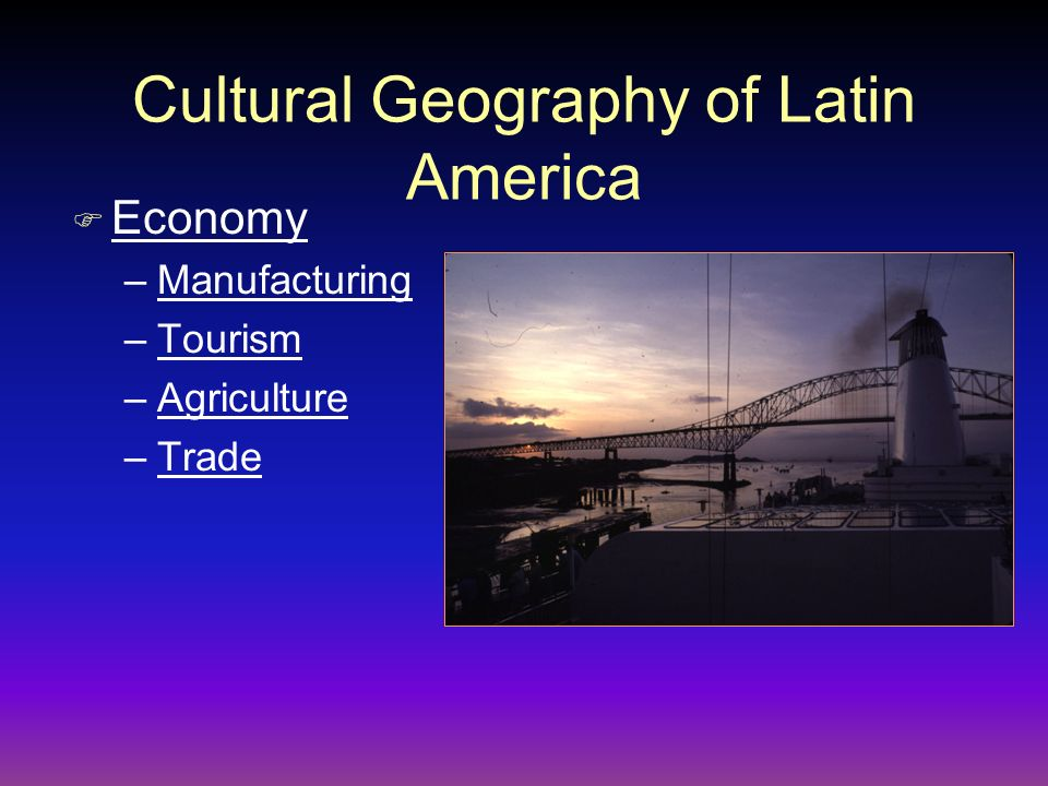 F Economy –Manufacturing –Tourism –Agriculture –Trade Cultural Geography of Latin America