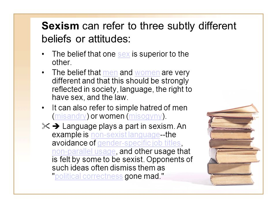 Sexism can refer to three subtly different beliefs or attitudes: The belief that one sex is superior to the other.sex The belief that men and women ar
