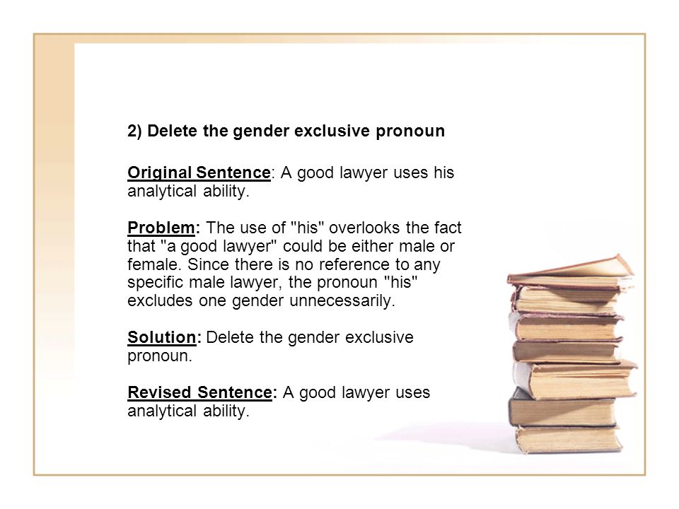 2) Delete the gender exclusive pronoun Original Sentence: A good lawyer uses his analytical ability. Problem: The use of