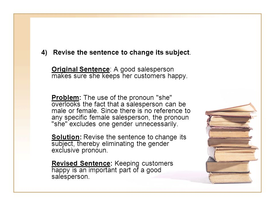 4) Revise the sentence to change its subject. Original Sentence: A good salesperson makes sure she keeps her customers happy. Problem: The use of the