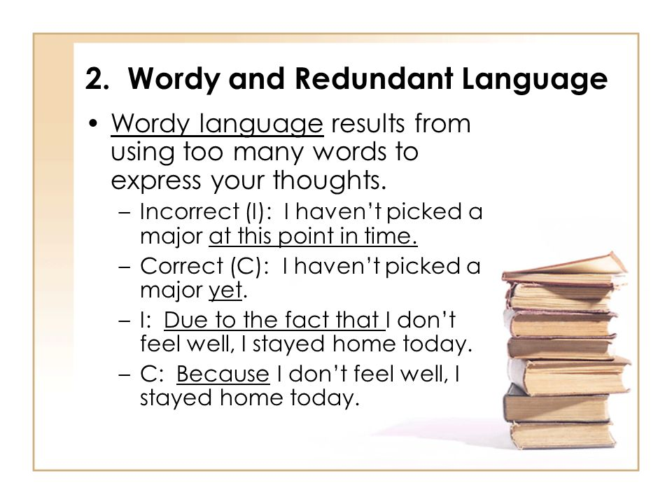 2. Wordy and Redundant Language Wordy language results from using too many words to express your thoughts. –Incorrect (I): I havent picked a major at