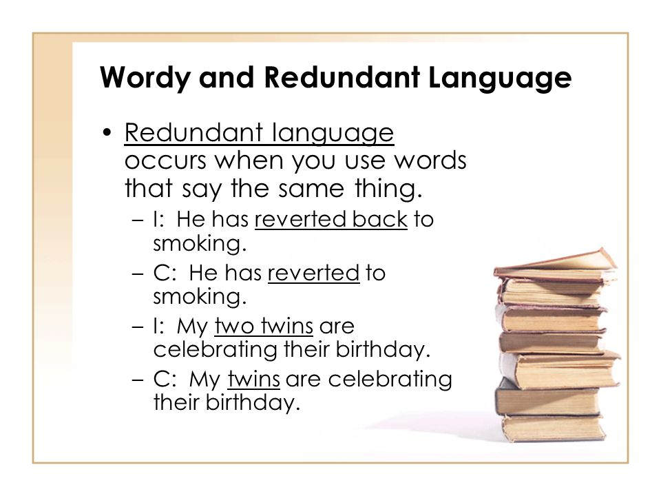 Wordy and Redundant Language Redundant language occurs when you use words that say the same thing. –I: He has reverted back to smoking. –C: He has rev