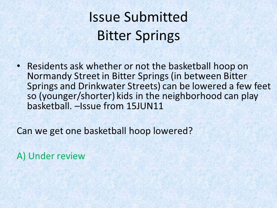 Issue Submitted Bitter Springs Residents ask whether or not the basketball hoop on Normandy Street in Bitter Springs (in between Bitter Springs and Drinkwater Streets) can be lowered a few feet so (younger/shorter) kids in the neighborhood can play basketball.