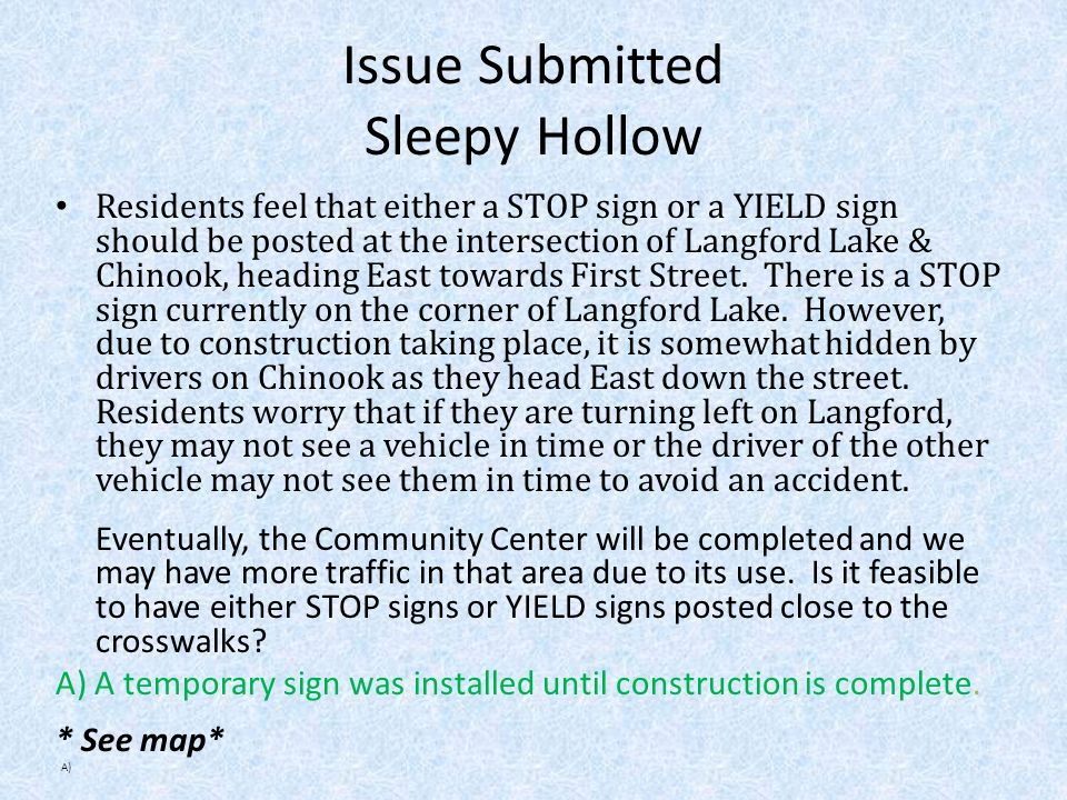 Issue Submitted Sleepy Hollow Residents feel that either a STOP sign or a YIELD sign should be posted at the intersection of Langford Lake & Chinook, heading East towards First Street.