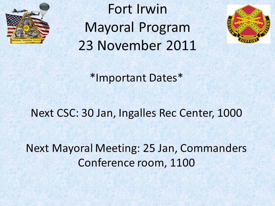 Fort Irwin Mayoral Program 23 November 2011 *Important Dates* Next CSC: 30 Jan, Ingalles Rec Center, 1000 Next Mayoral Meeting: 25 Jan, Commanders Conference room, 1100