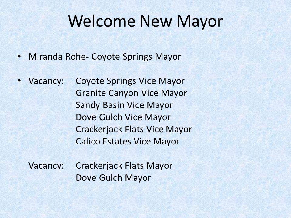 Welcome New Mayor Miranda Rohe- Coyote Springs Mayor Vacancy: Coyote Springs Vice Mayor Granite Canyon Vice Mayor Sandy Basin Vice Mayor Dove Gulch Vice Mayor Crackerjack Flats Vice Mayor Calico Estates Vice Mayor Vacancy: Crackerjack Flats Mayor Dove Gulch Mayor