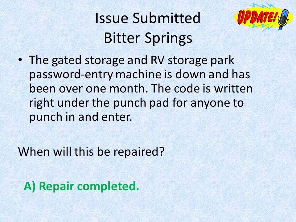 Issue Submitted Bitter Springs The gated storage and RV storage park password-entry machine is down and has been over one month.