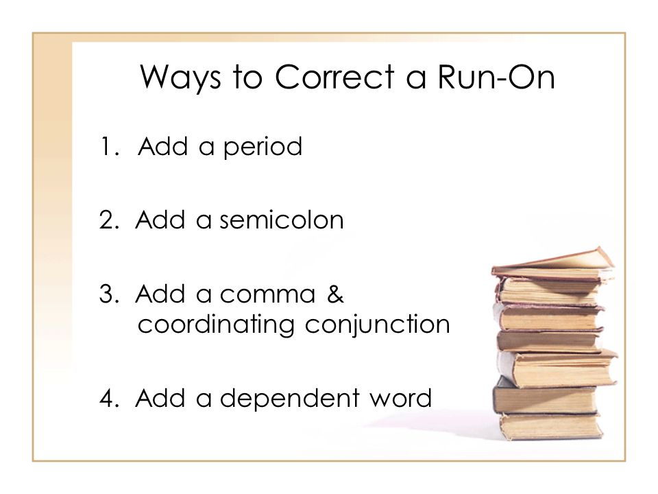 Ways to Correct a Run-On 1.Add a period 2. Add a semicolon 3. Add a comma & coordinating conjunction 4. Add a dependent word