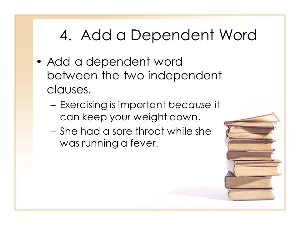 4. Add a Dependent Word Add a dependent word between the two independent clauses. –Exercising is important because it can keep your weight down. –She