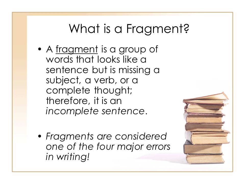 What is a Fragment? A fragment is a group of words that looks like a sentence but is missing a subject, a verb, or a complete thought; therefore, it i