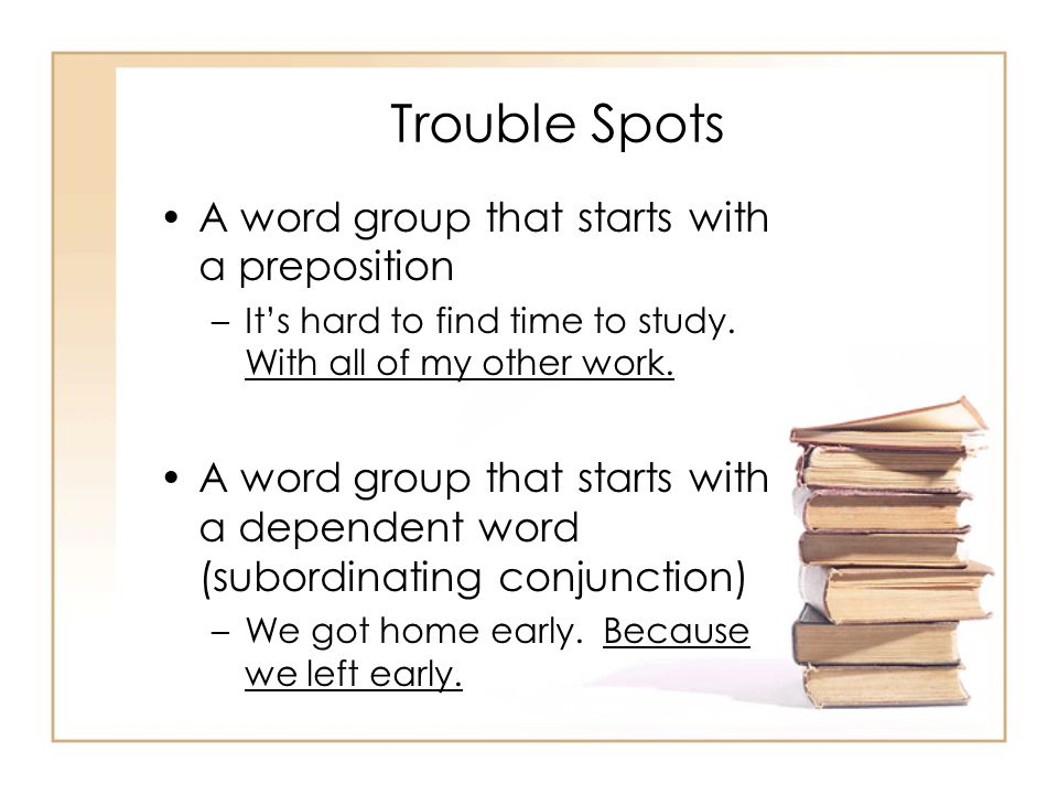 Trouble Spots A word group that starts with a preposition –Its hard to find time to study. With all of my other work. A word group that starts with a