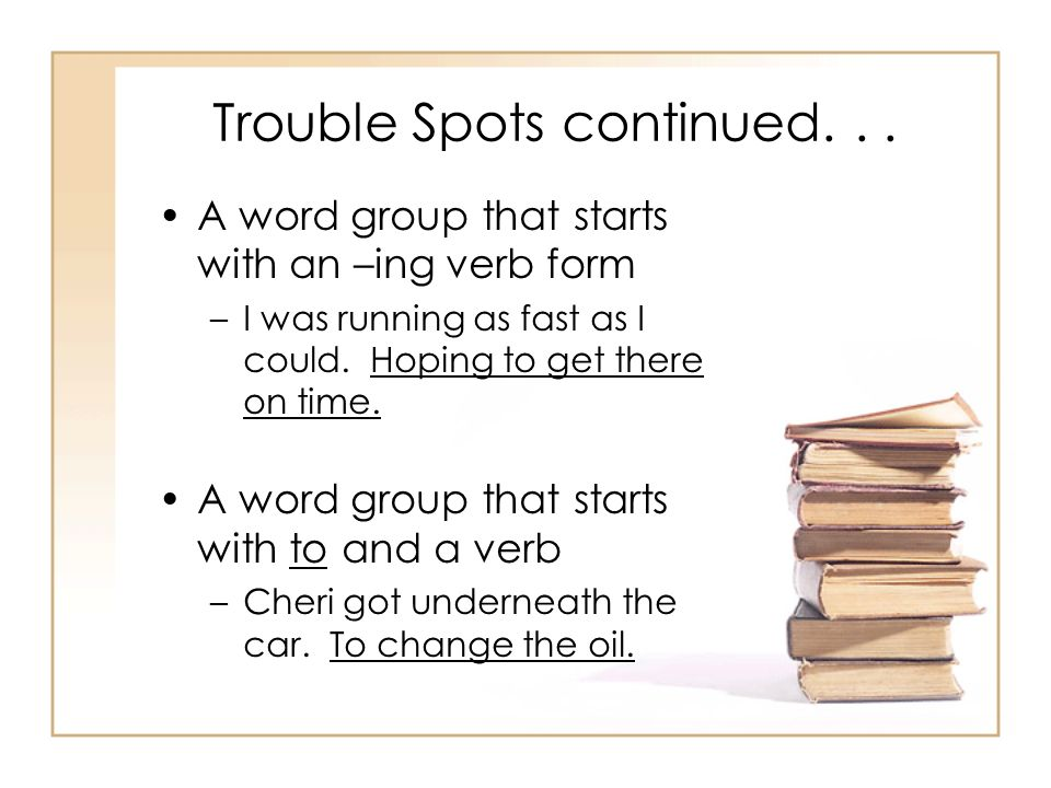 Trouble Spots continued... A word group that starts with an –ing verb form –I was running as fast as I could. Hoping to get there on time. A word grou
