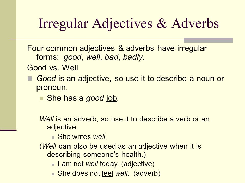 Irregular Adjectives & Adverbs Four common adjectives & adverbs have irregular forms: good, well, bad, badly. Good vs. Well Good is an adjective, so u