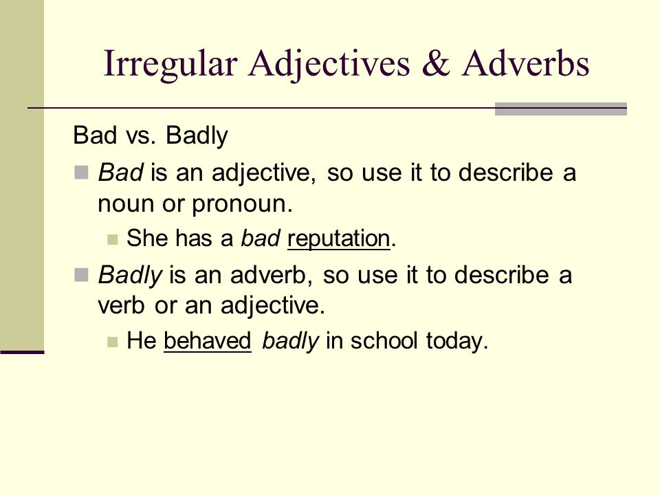 Irregular Adjectives & Adverbs Bad vs. Badly Bad is an adjective, so use it to describe a noun or pronoun. She has a bad reputation. Badly is an adver