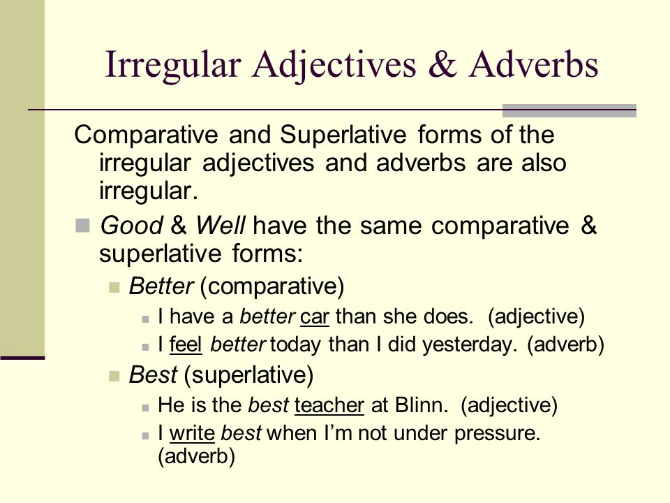Irregular Adjectives & Adverbs Comparative and Superlative forms of the irregular adjectives and adverbs are also irregular. Good & Well have the same