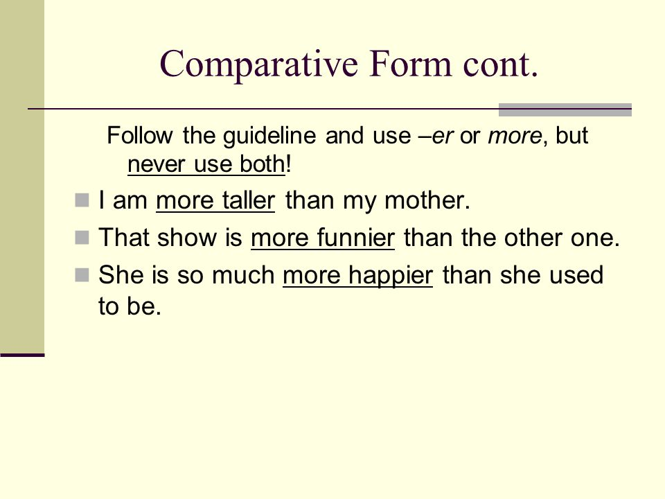 Comparative Form cont. Follow the guideline and use –er or more, but never use both! I am more taller than my mother. That show is more funnier than t